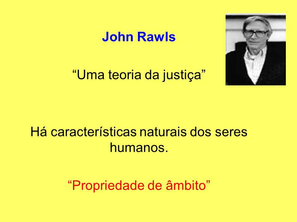 John Rawls Uma teoria da justiça Há características naturais dos seres humanos. Propriedade de âmbito