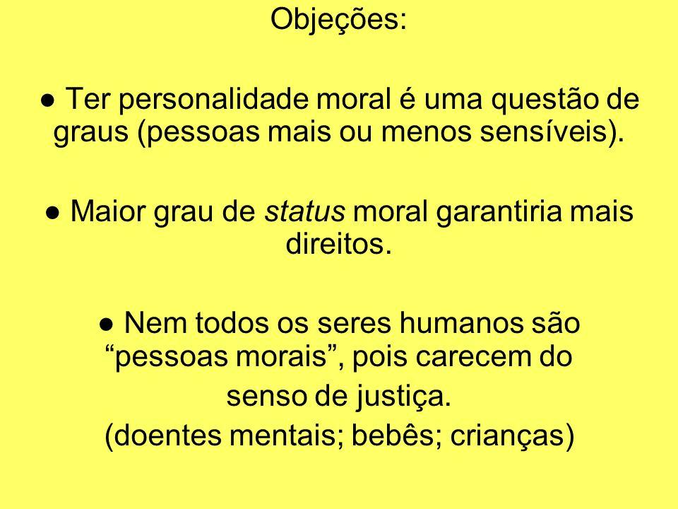 Objeções: Ter personalidade moral é uma questão de graus (pessoas mais ou menos sensíveis). Maior grau de status moral garantiria mais direitos. Nem t