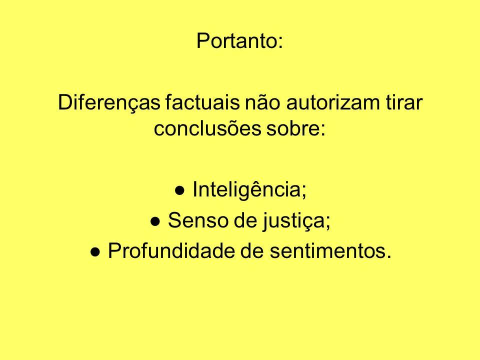 Portanto: Diferenças factuais não autorizam tirar conclusões sobre: Inteligência; Senso de justiça; Profundidade de sentimentos.
