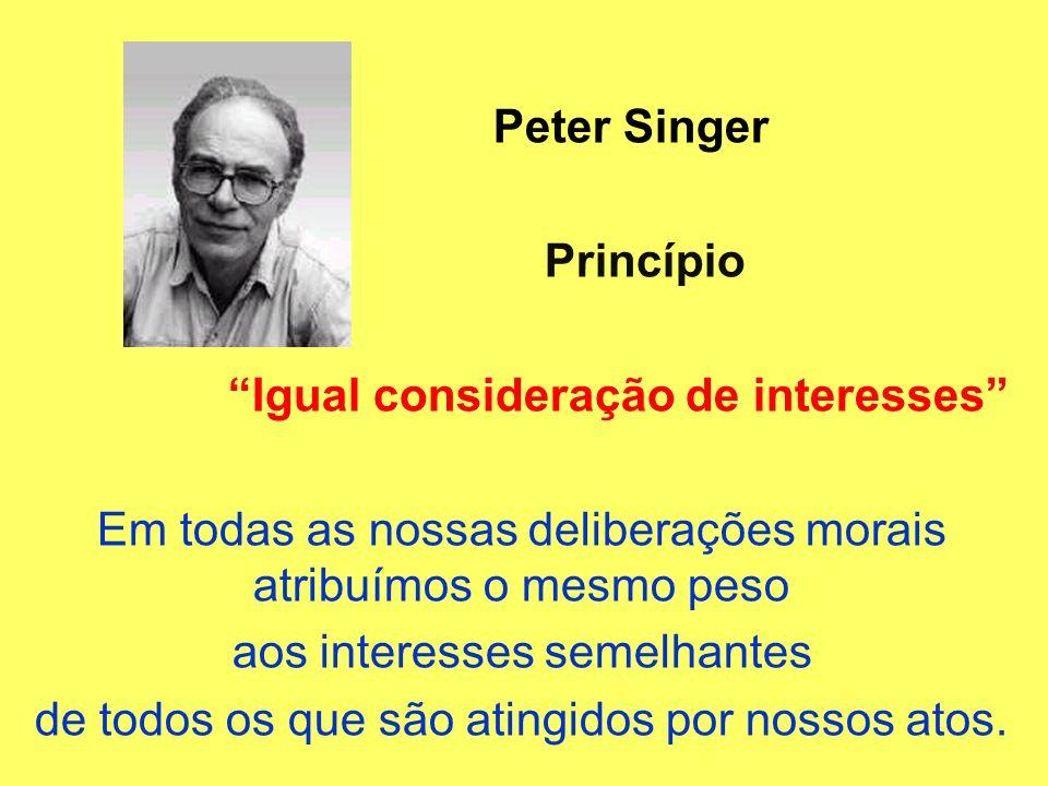 Peter Singer Princípio Igual consideração de interesses Em todas as nossas deliberações morais atribuímos o mesmo peso aos interesses semelhantes de t
