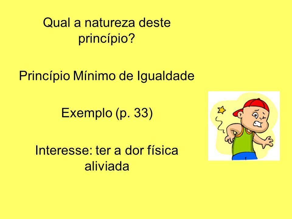 Qual a natureza deste princípio? Princípio Mínimo de Igualdade Exemplo (p. 33) Interesse: ter a dor física aliviada