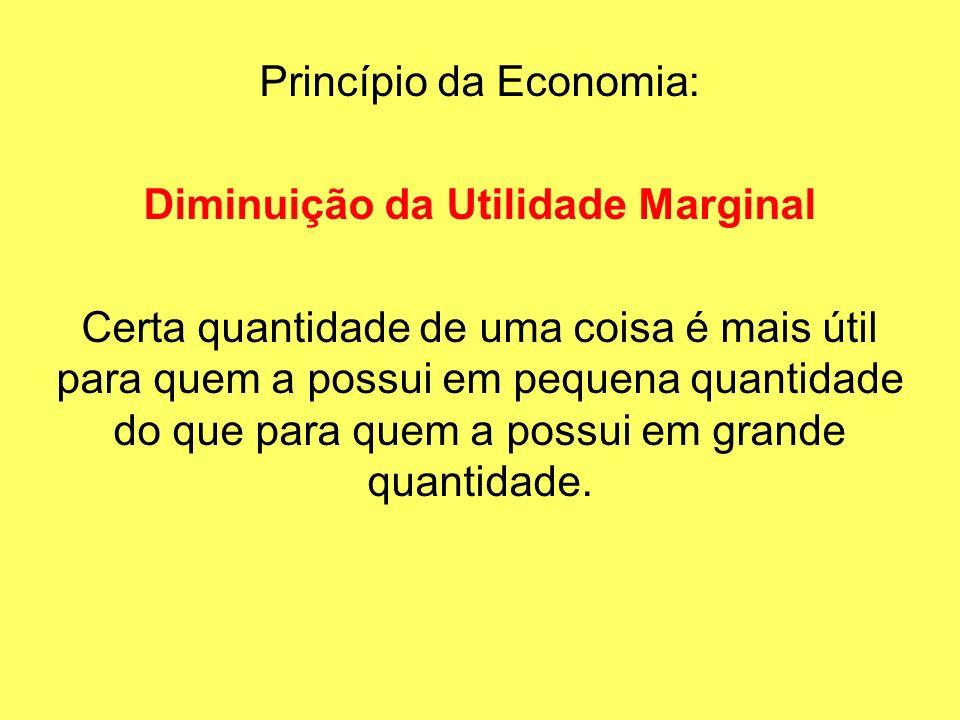 Princípio da Economia: Diminuição da Utilidade Marginal Certa quantidade de uma coisa é mais útil para quem a possui em pequena quantidade do que para