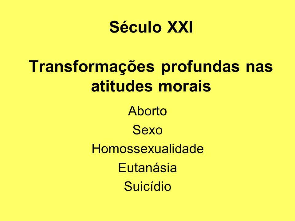 Século XXI Transformações profundas nas atitudes morais Aborto Sexo Homossexualidade Eutanásia Suicídio