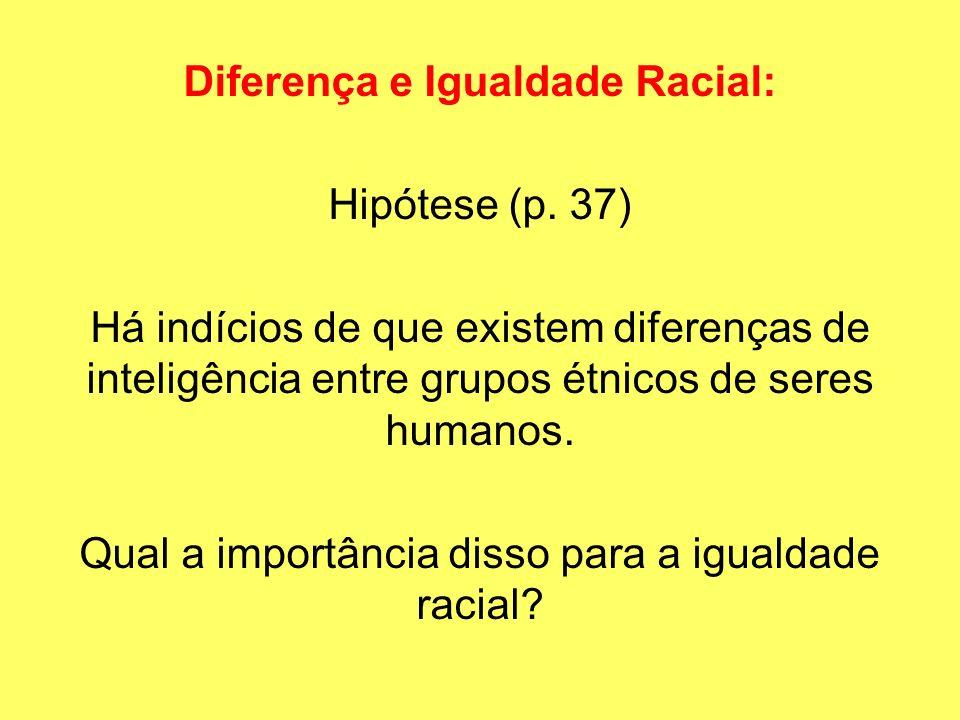 Diferença e Igualdade Racial: Hipótese (p. 37) Há indícios de que existem diferenças de inteligência entre grupos étnicos de seres humanos. Qual a imp