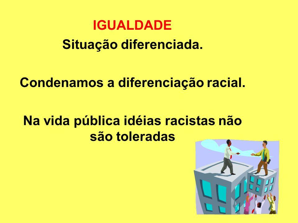 IGUALDADE Situação diferenciada. Condenamos a diferenciação racial. Na vida pública idéias racistas não são toleradas