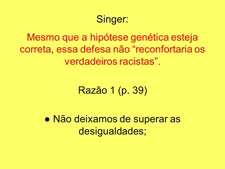 Singer: Mesmo que a hipótese genética esteja correta, essa defesa não reconfortaria os verdadeiros racistas. Razão 1 (p. 39) Não deixamos de superar a