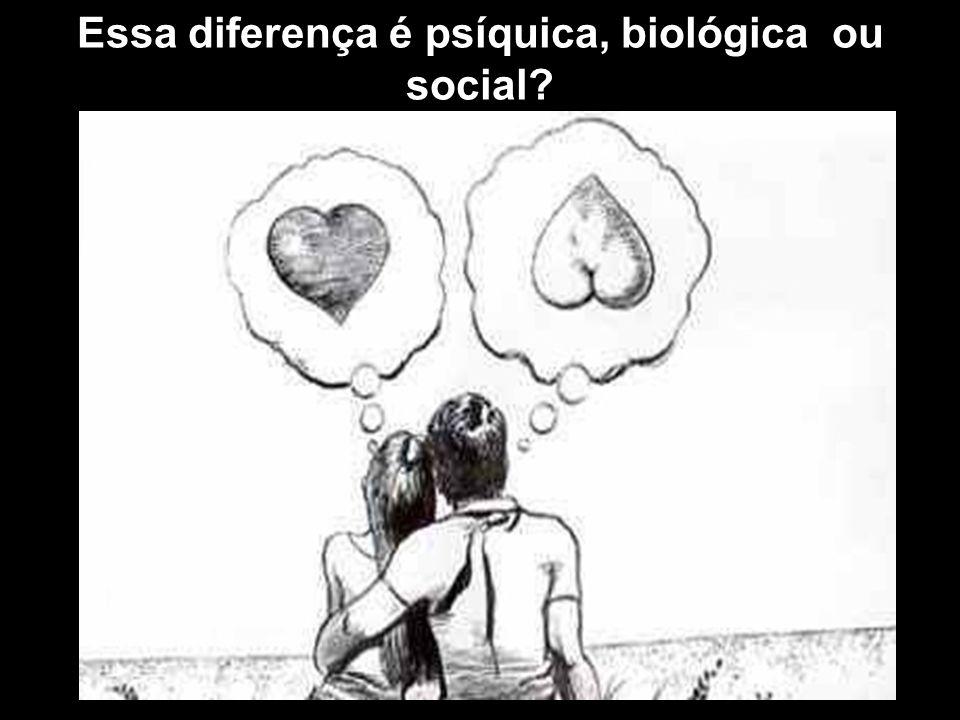 . Essa diferença é psíquica, biológica ou social?