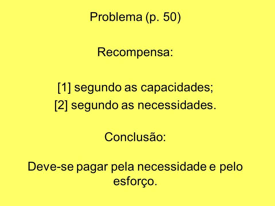 Problema (p. 50) Recompensa: [1] segundo as capacidades; [2] segundo as necessidades. Conclusão: Deve-se pagar pela necessidade e pelo esforço.