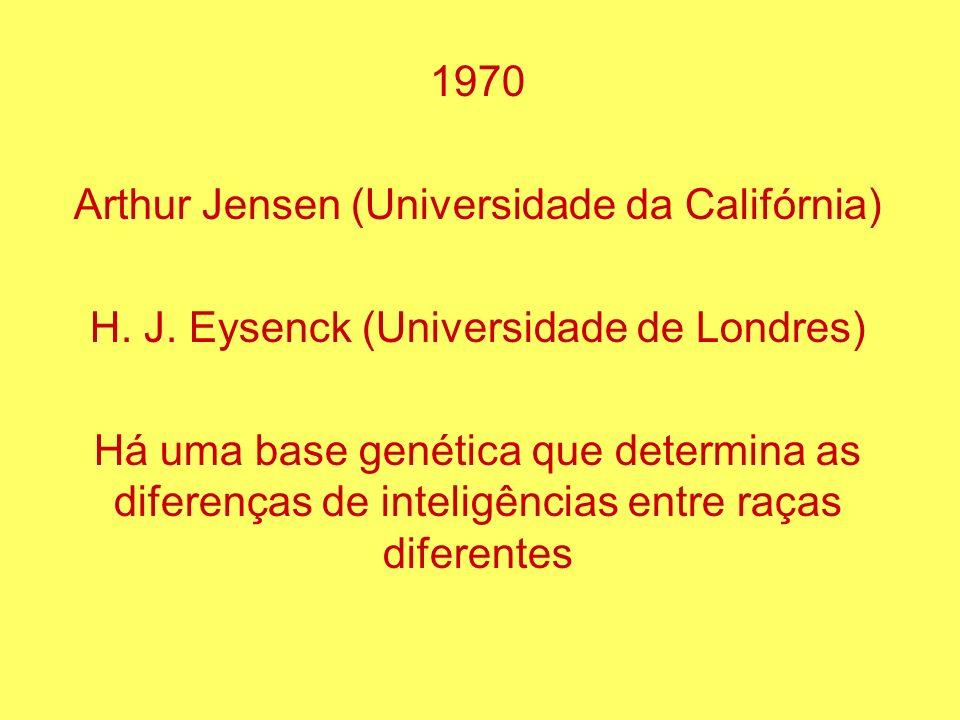 1970 Arthur Jensen (Universidade da Califórnia) H. J. Eysenck (Universidade de Londres) Há uma base genética que determina as diferenças de inteligênc