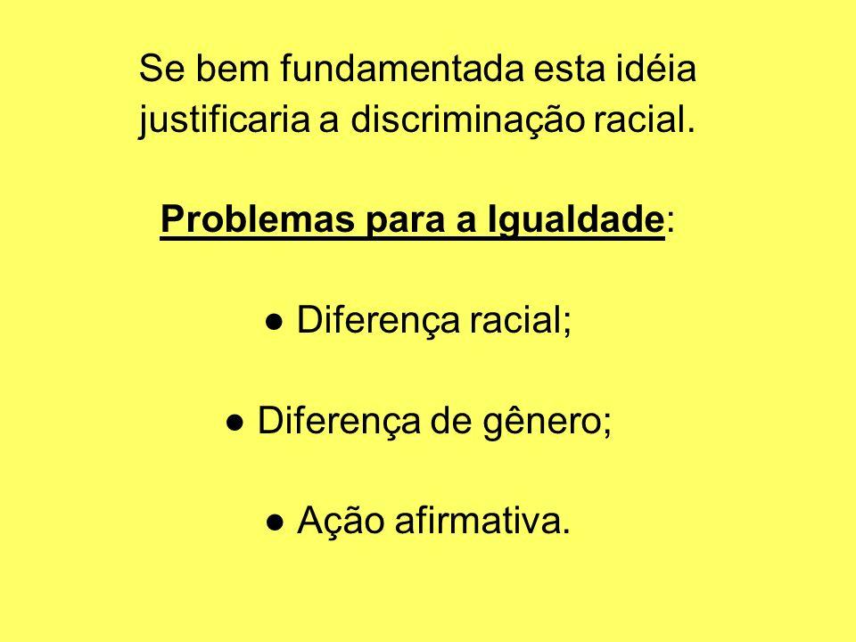 Se bem fundamentada esta idéia justificaria a discriminação racial. Problemas para a Igualdade: Diferença racial; Diferença de gênero; Ação afirmativa