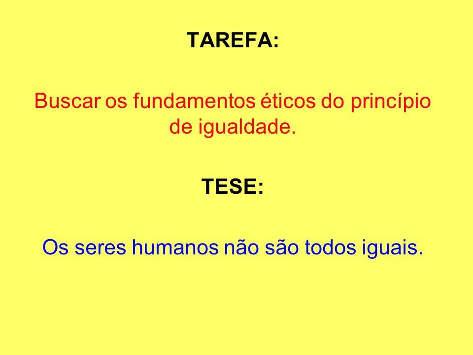 TAREFA: Buscar os fundamentos éticos do princípio de igualdade. TESE: Os seres humanos não são todos iguais.