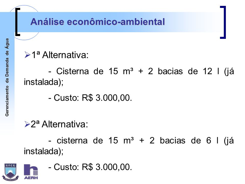 Gerenciamento da Demanda de Água Análise econômico-ambiental 1ª Alternativa: - Cisterna de 15 m³ + 2 bacias de 12 l (já instalada); - Custo: R$ 3.000,