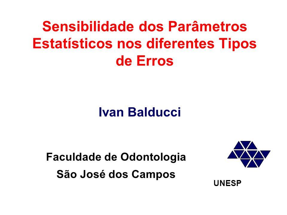Faculdade de Odontologia São José dos Campos UNESP Ivan Balducci Sensibilidade dos Parâmetros Estatísticos nos diferentes Tipos de Erros