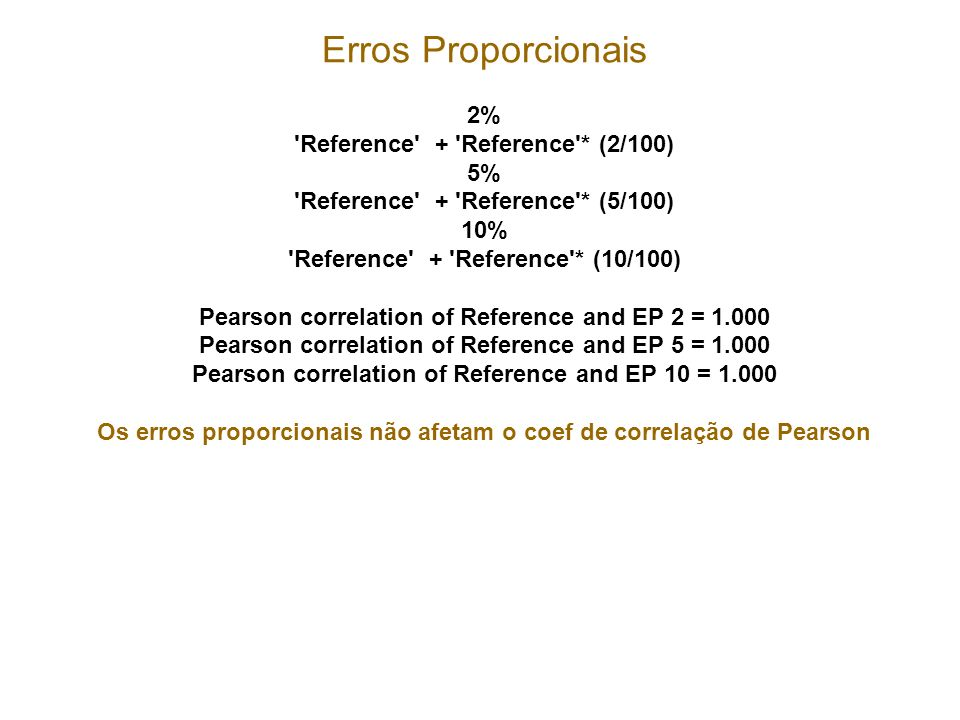Erros Proporcionais 2% Reference + Reference * (2/100) 5% Reference + Reference * (5/100) 10% Reference + Reference * (10/100) Pearson correlation of Reference and EP 2 = 1.000 Pearson correlation of Reference and EP 5 = 1.000 Pearson correlation of Reference and EP 10 = 1.000 Os erros proporcionais não afetam o coef de correlação de Pearson