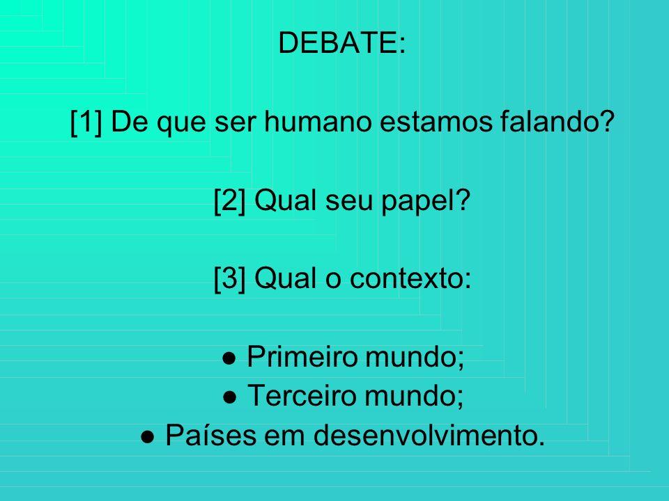 DEBATE: [1] De que ser humano estamos falando? [2] Qual seu papel? [3] Qual o contexto: Primeiro mundo; Terceiro mundo; Países em desenvolvimento.