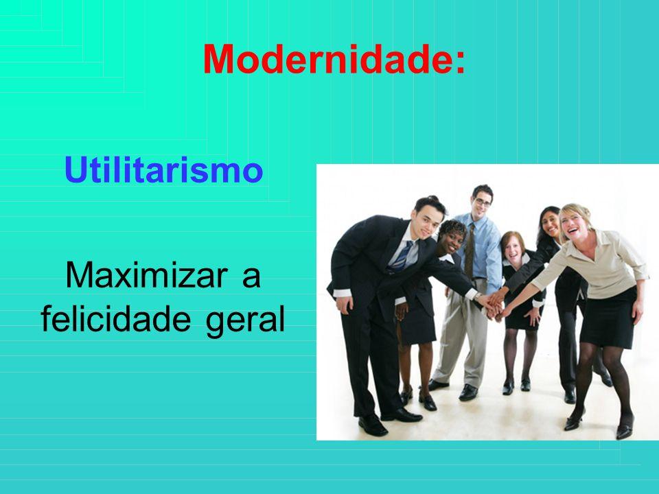 Modernidade: Utilitarismo Maximizar a felicidade geral