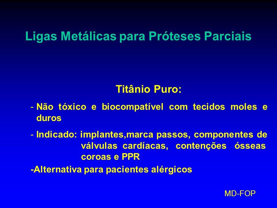 MD-FOP Ligas Metálicas para Próteses Parciais Titânio Puro: -Não tóxico e biocompatível com tecidos moles e duros -Indicado: implantes,marca passos, c
