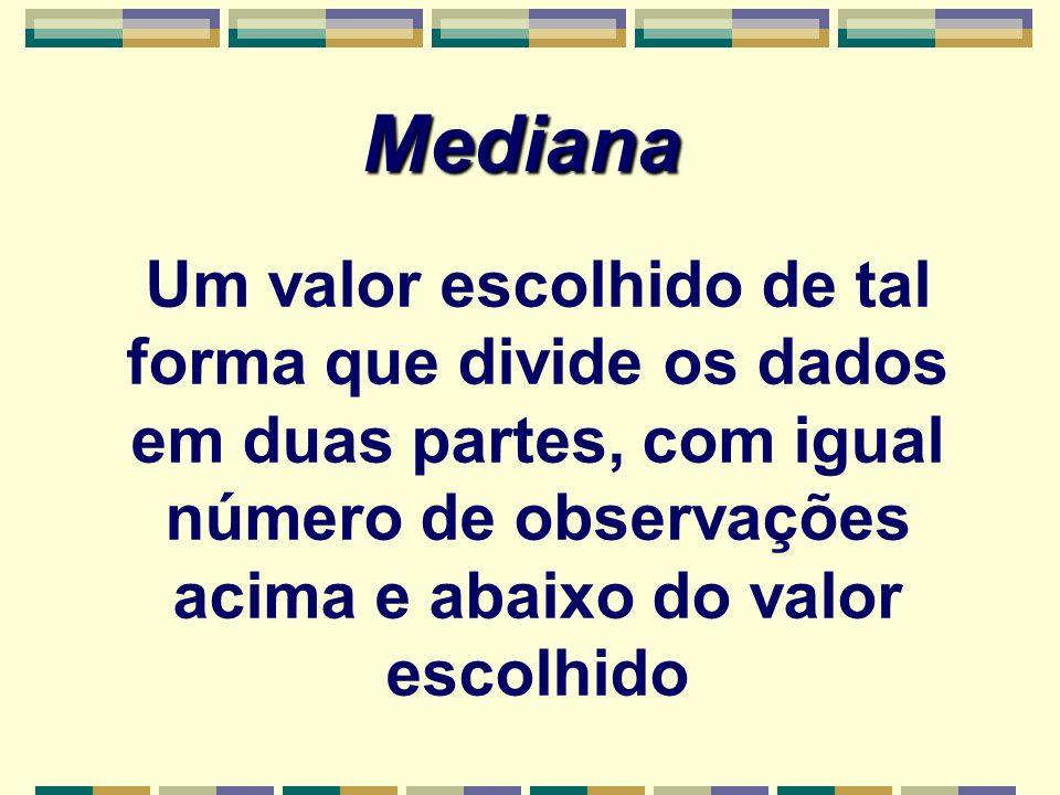 Mediana Um valor escolhido de tal forma que divide os dados em duas partes, com igual número de observações acima e abaixo do valor escolhido