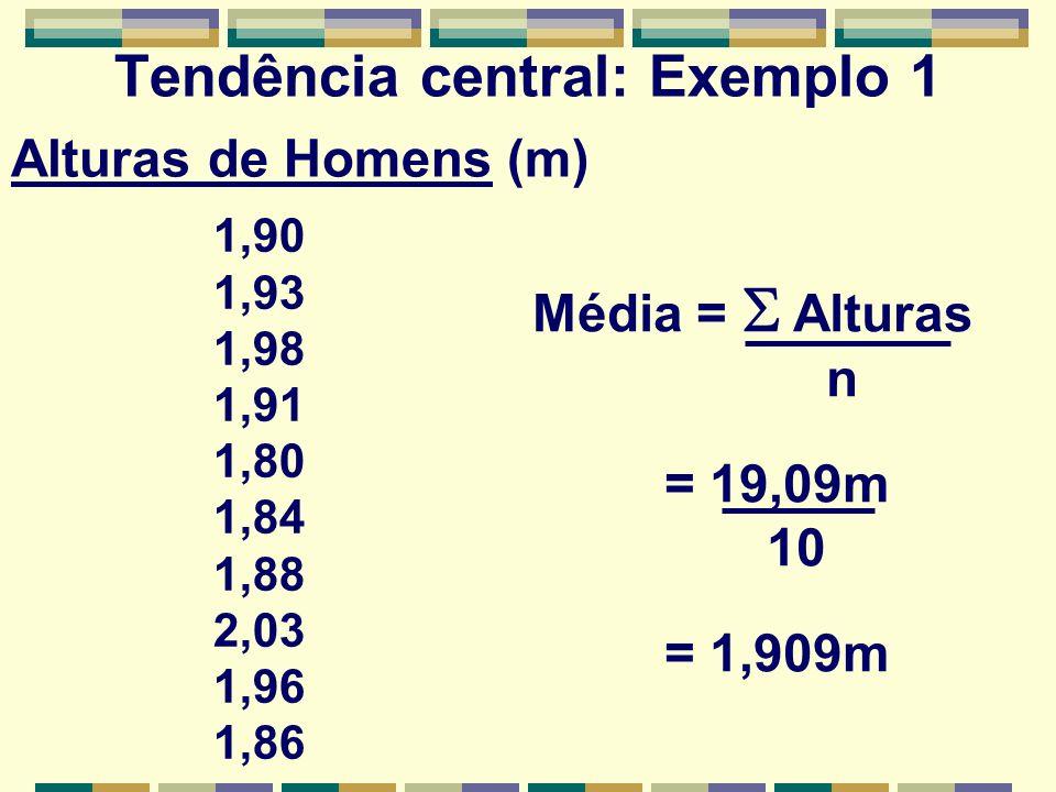 Tendência central: Exemplo 1 1,90 1,93 1,98 1,91 1,80 1,84 1,88 2,03 1,96 1,86 Média = Alturas n = 19,09m 10 = 1,909m Alturas de Homens (m)