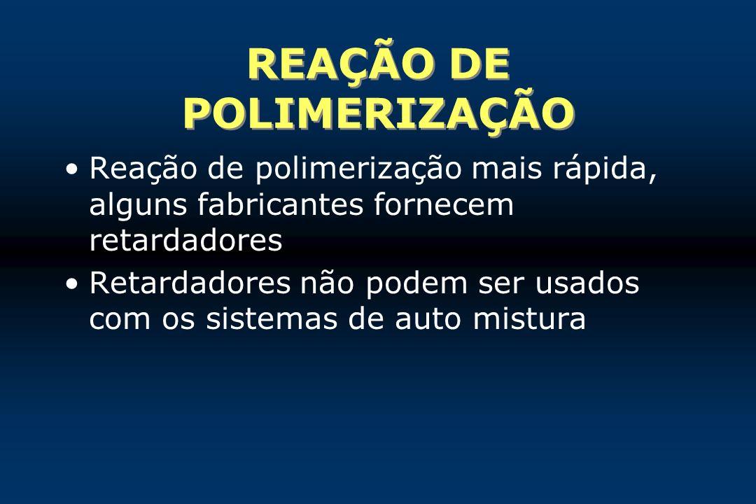 REAÇÃO DE POLIMERIZAÇÃO Reação de polimerização mais rápida, alguns fabricantes fornecem retardadores Retardadores não podem ser usados com os sistema