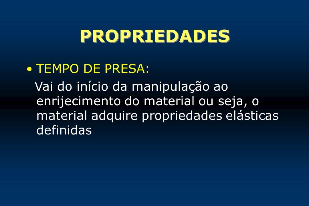 PROPRIEDADES TEMPO DE PRESA: Vai do início da manipulação ao enrijecimento do material ou seja, o material adquire propriedades elásticas definidas