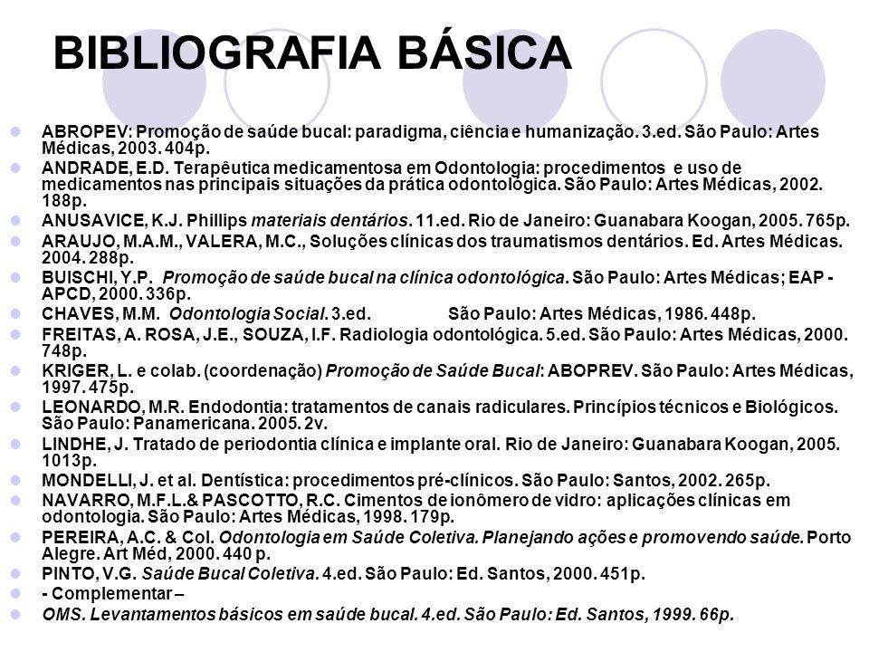 BIBLIOGRAFIA BÁSICA ABROPEV: Promoção de saúde bucal: paradigma, ciência e humanização. 3.ed. São Paulo: Artes Médicas, 2003. 404p. ANDRADE, E.D. Tera