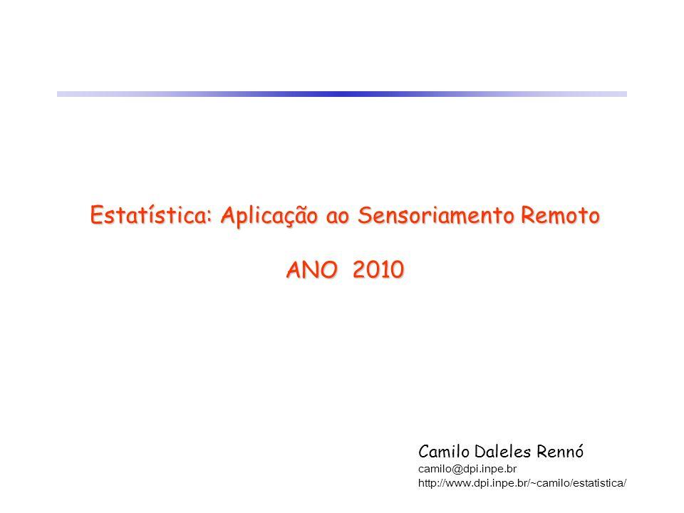 Estatística: Aplicação ao Sensoriamento Remoto ANO 2010 Camilo Daleles Rennó camilo@dpi.inpe.br http://www.dpi.inpe.br/~camilo/estatistica/