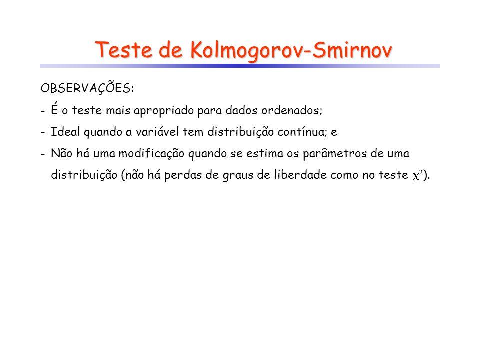 Teste de Kolmogorov-Smirnov OBSERVAÇÕES: -É o teste mais apropriado para dados ordenados; -Ideal quando a variável tem distribuição contínua; e -Não há uma modificação quando se estima os parâmetros de uma distribuição (não há perdas de graus de liberdade como no teste 2 ).