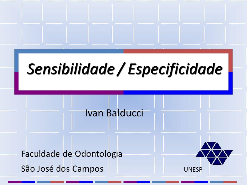 Sensibilidade / Especificidade Sensibilidade / Especificidade Faculdade de Odontologia São José dos Campos UNESP Ivan Balducci