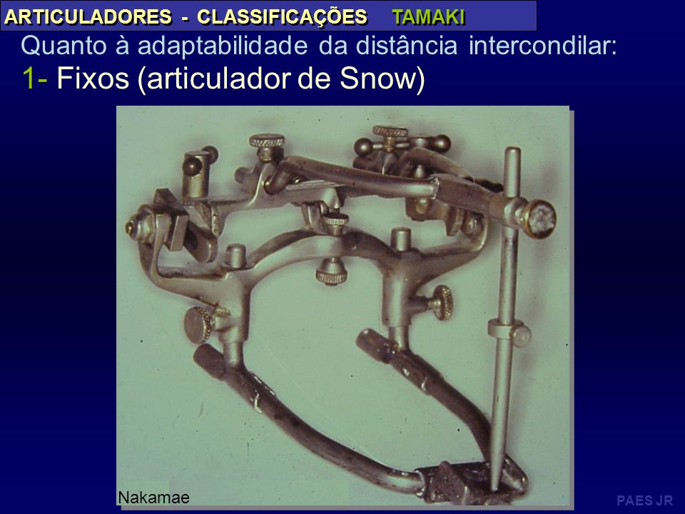 PAES JR ARTICULADORES - CLASSIFICAÇÕES TAMAKI Quanto à adaptabilidade da distância intercondilar: 1- Fixos (articulador de Snow) Nakamae