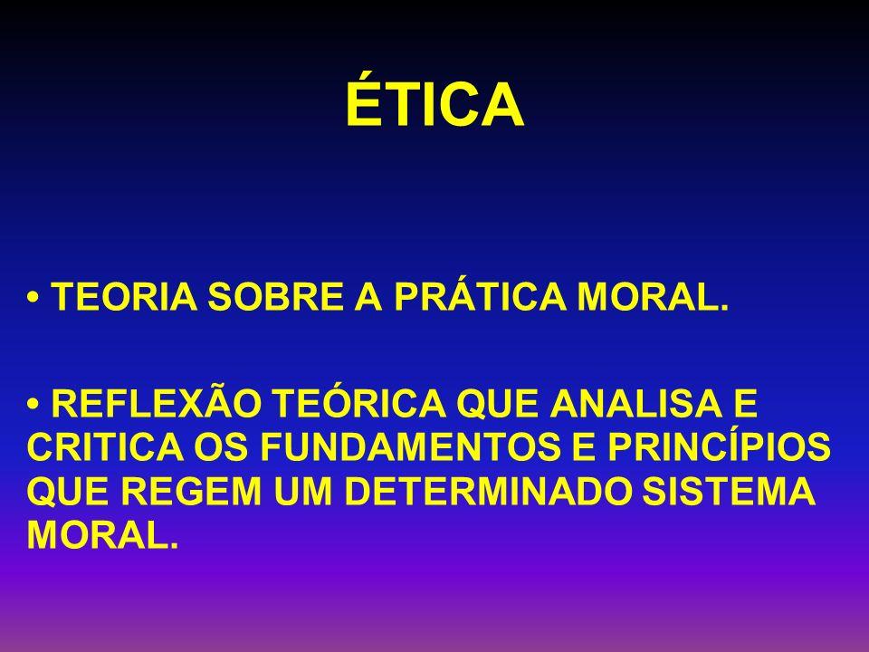 ÉTICA TEORIA SOBRE A PRÁTICA MORAL. REFLEXÃO TEÓRICA QUE ANALISA E CRITICA OS FUNDAMENTOS E PRINCÍPIOS QUE REGEM UM DETERMINADO SISTEMA MORAL.