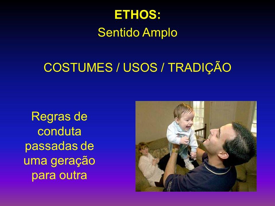ETHOS: Sentido Amplo COSTUMES / USOS / TRADIÇÃO Regras de conduta passadas de uma geração para outra