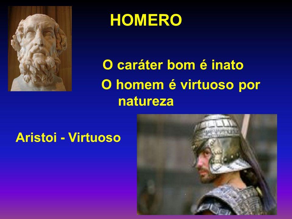 HOMERO O caráter bom é inato O homem é virtuoso por natureza Aristoi - Virtuoso