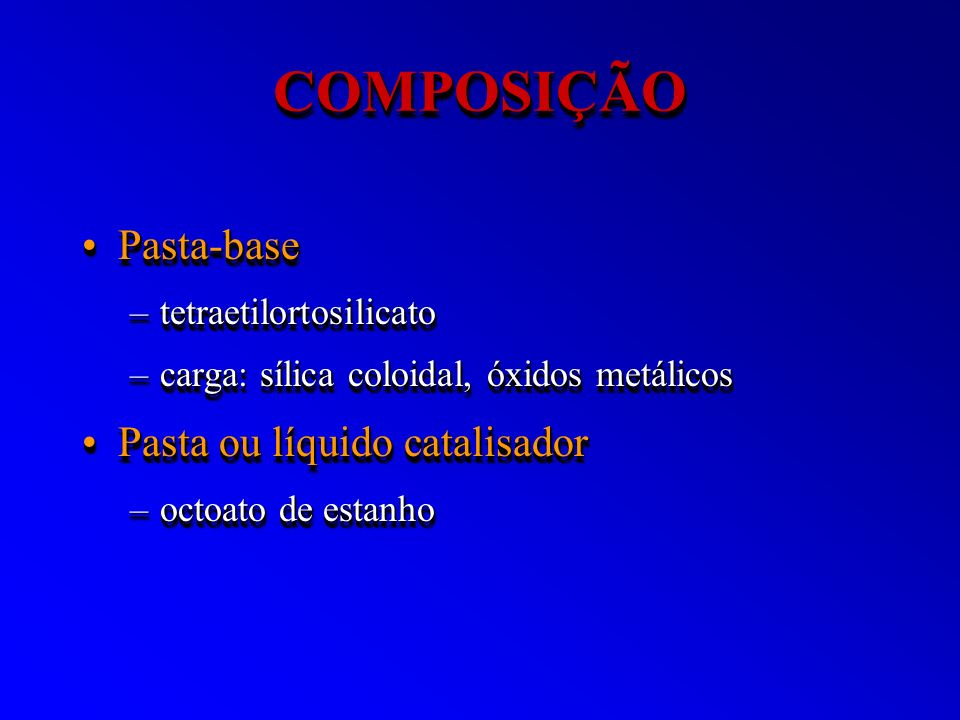 COMPOSIÇÃOCOMPOSIÇÃO Pasta-basePasta-base –tetraetilortosilicato –carga: sílica coloidal, óxidos metálicos Pasta ou líquido catalisadorPasta ou líquid