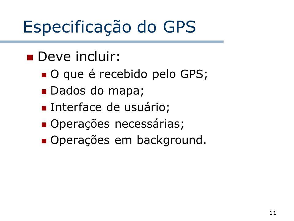 11 Especificação do GPS Deve incluir: O que é recebido pelo GPS; Dados do mapa; Interface de usuário; Operações necessárias; Operações em background.