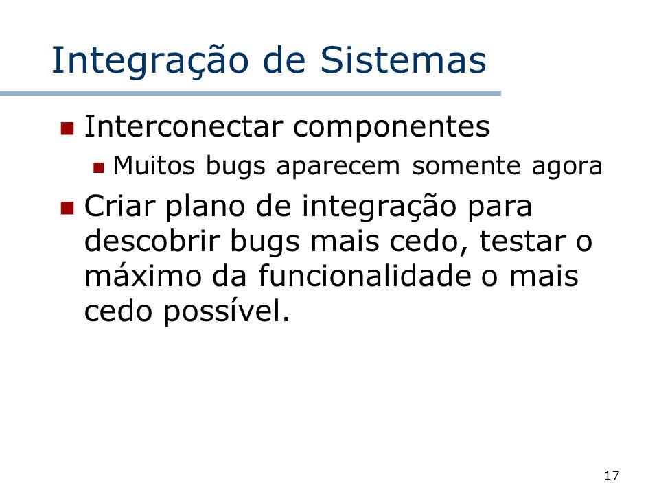17 Integração de Sistemas Interconectar componentes Muitos bugs aparecem somente agora Criar plano de integração para descobrir bugs mais cedo, testar