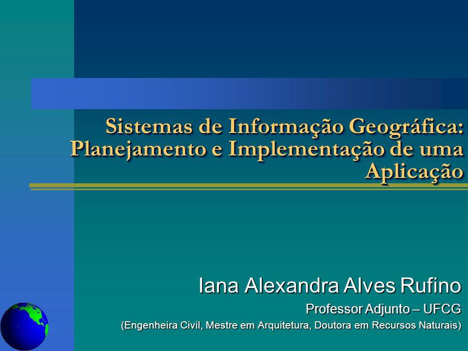 Sistemas de Informação Geográfica: Planejamento e Implementação de uma Aplicação Iana Alexandra Alves Rufino Professor Adjunto – UFCG (Engenheira Civi