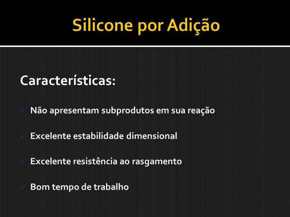 Características: Não apresentam subprodutos em sua reação Excelente estabilidade dimensional Excelente resistência ao rasgamento Bom tempo de trabalho