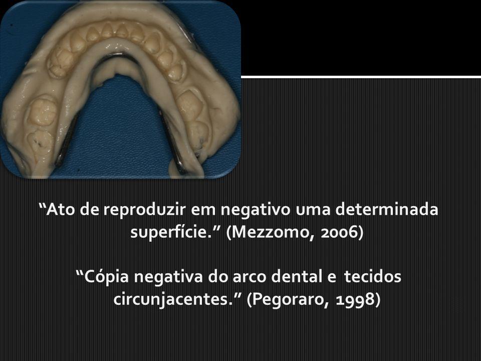 Ato de reproduzir em negativo uma determinada superfície. (Mezzomo, 2006) Cópia negativa do arco dental e tecidos circunjacentes. (Pegoraro, 1998)
