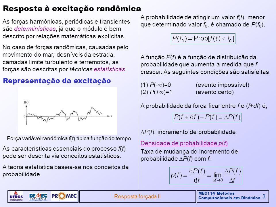 MEC114 Métodos Computacionais em Dinâmica DEPARTAMENTO DE ENGENHARIA MECÂNICA Resposta forçada II4 Resposta à excitação randômica (cont) Propriedades pela definição: Representação da excitação (cont) Diversos parâmetros são usados para descrever o perfil da curva da densidade de probabilidade.