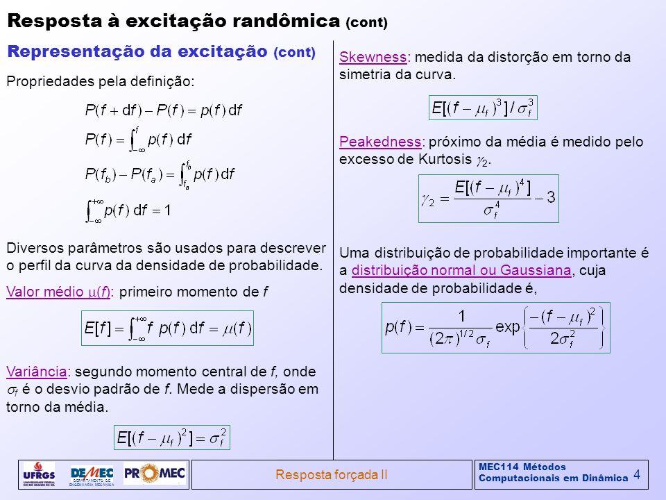 MEC114 Métodos Computacionais em Dinâmica DEPARTAMENTO DE ENGENHARIA MECÂNICA Resposta forçada II5 Resposta à excitação randômica (cont) Representação da excitação (cont) Uma distribuição de probabilidade importante é a distribuição normal ou Gaussiana, cuja densidade de probabilidade é, Função densidade de probabilidade Gaussiana A distribuição Gaussiana é definida pela média e desvio padrão.