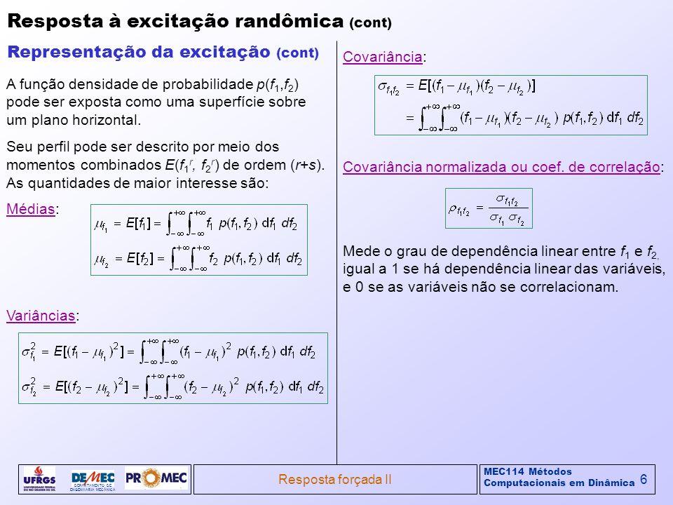 MEC114 Métodos Computacionais em Dinâmica DEPARTAMENTO DE ENGENHARIA MECÂNICA Resposta forçada II7 Resposta à excitação randômica (cont) Representação da excitação (cont) Se a força Médias: Variâncias: Covariância: Covariância normalizada ou coef.