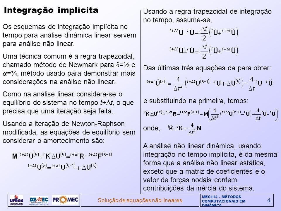 MEC114 – MÉTODOS COMPUTACIONAIS EM DINÂMICA DEPARTAMENTO DE ENGENHARIA MECÂNICA Solução de equações não lineares5 Integração implícita (cont.) Como a inércia do sistema suaviza a resposta estática, a convergência da iteração é mais rápida e melhora ao diminuir t.