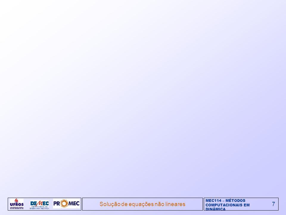 MEC114 – MÉTODOS COMPUTACIONAIS EM DINÂMICA DEPARTAMENTO DE ENGENHARIA MECÂNICA Solução de equações não lineares7