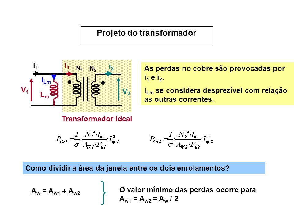 Projeto do transformador V1V1 V2V2 N1N1 N2N2 i1i1 i2i2 LmLm i Lm iTiT Transformador Ideal As perdas no cobre são provocadas por i 1 e i 2. i Lm se con