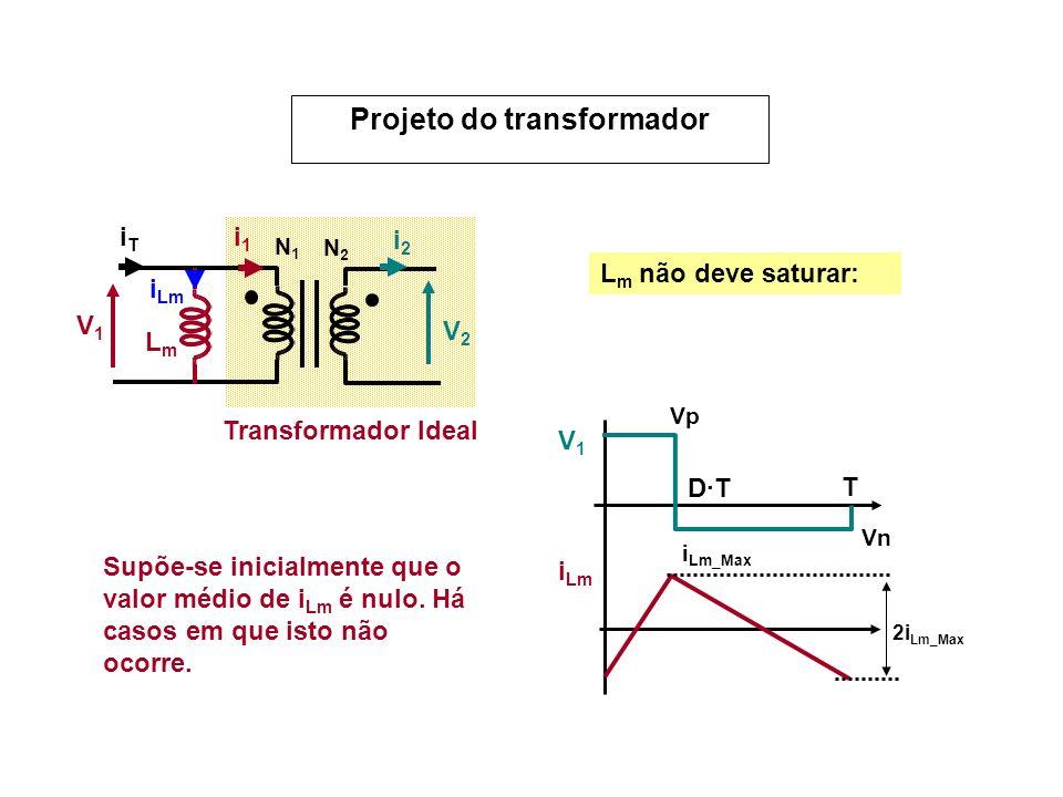 V1V1 V2V2 N1N1 N2N2 i1i1 i2i2 LmLm i Lm iTiT Transformador Ideal L m não deve saturar: Supõe-se inicialmente que o valor médio de i Lm é nulo. Há caso