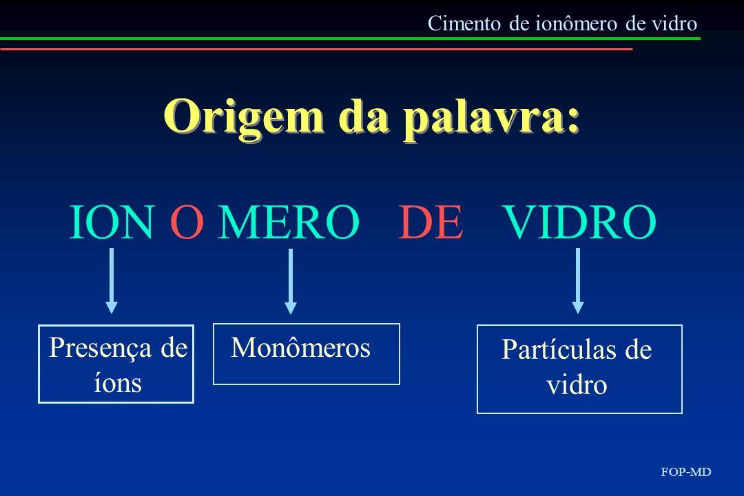 Origem da palavra: ION O MERO DE VIDRO Cimento de ionômero de vidro Presença de íons Monômeros Partículas de vidro FOP-MD