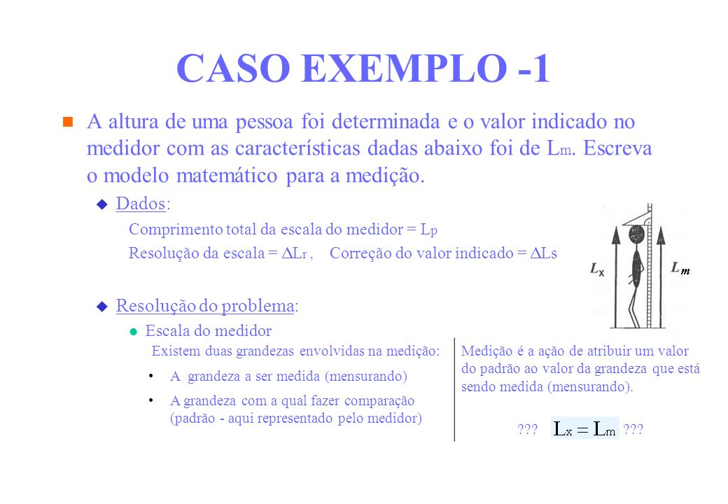 CASO EXEMPLO -1 A altura de uma pessoa foi determinada e o valor indicado no medidor com as características dadas abaixo foi de L m. Escreva o modelo