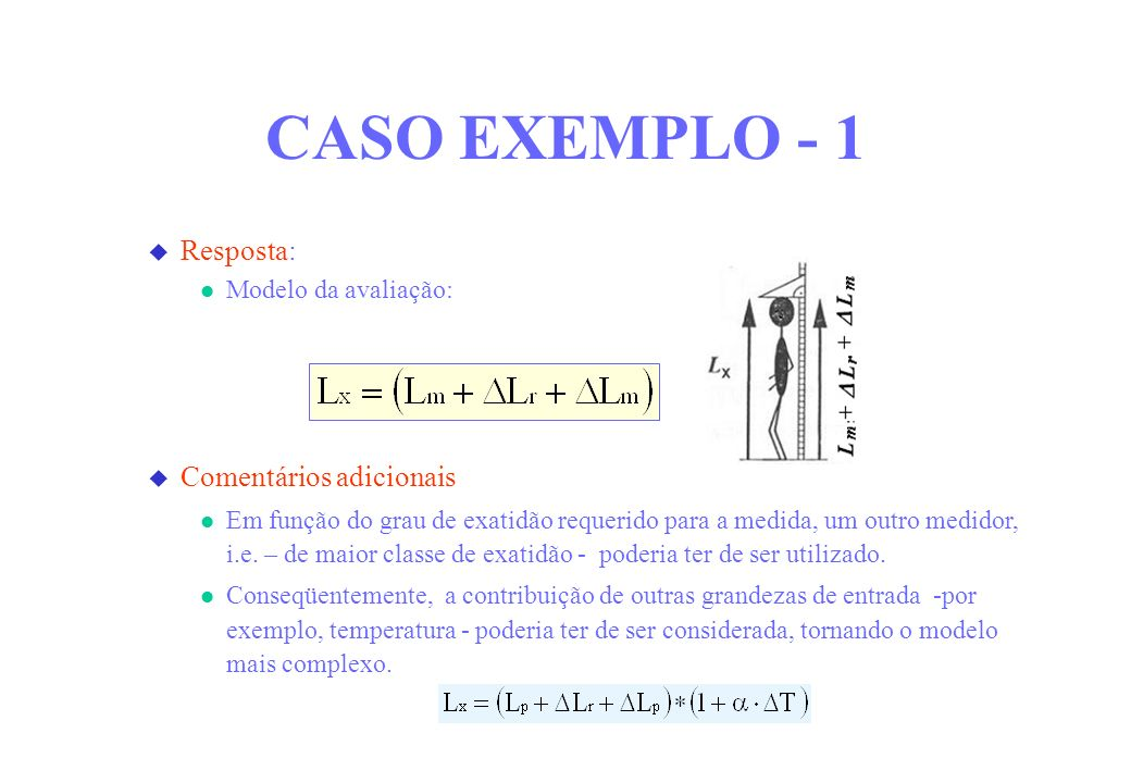 CASO EXEMPLO - 1 Resposta: Modelo da avaliação: Comentários adicionais Em função do grau de exatidão requerido para a medida, um outro medidor, i.e. –