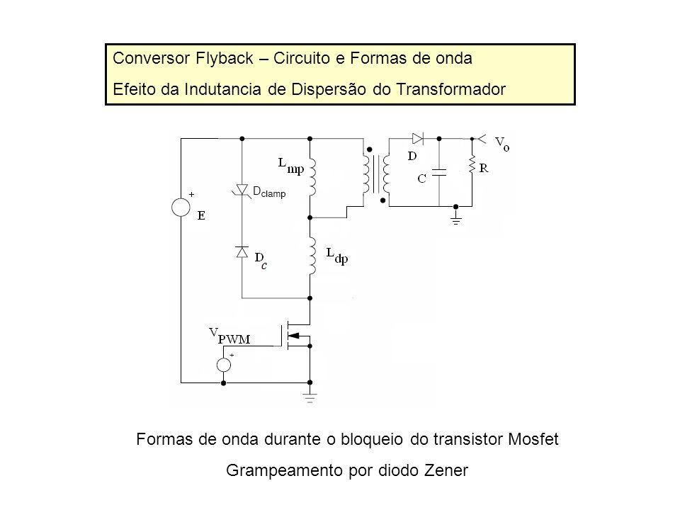 Conversor Flyback – Circuito e Formas de onda Efeito da Indutancia de Dispersão do Transformador Formas de onda durante o bloqueio do transistor Mosfe